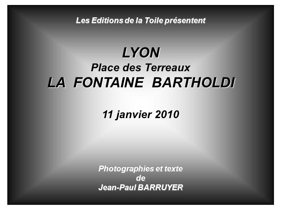 Les Editions de la Toile présentent LYON Place des Terreaux LA FONTAINE BARTHOLDI 11 janvier 2010 Photographies et texte de Jean-Paul BARRUYER