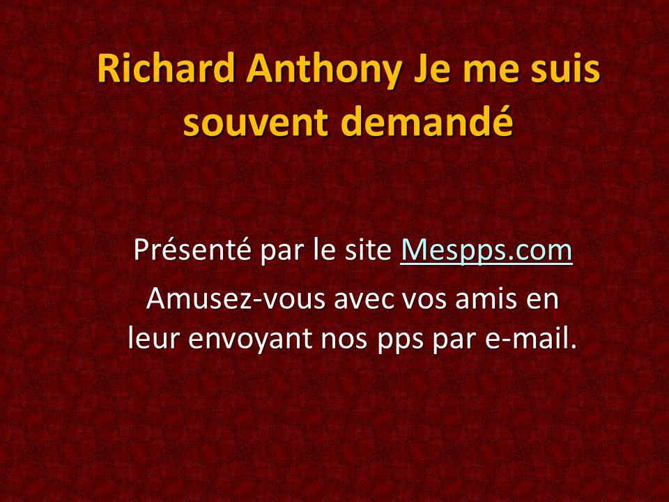 Richard Anthony Je me suis souvent demandé Présenté par le site Mespps.com Mespps.com Amusez-vous avec vos amis en leur envoyant nos pps par e-mail.