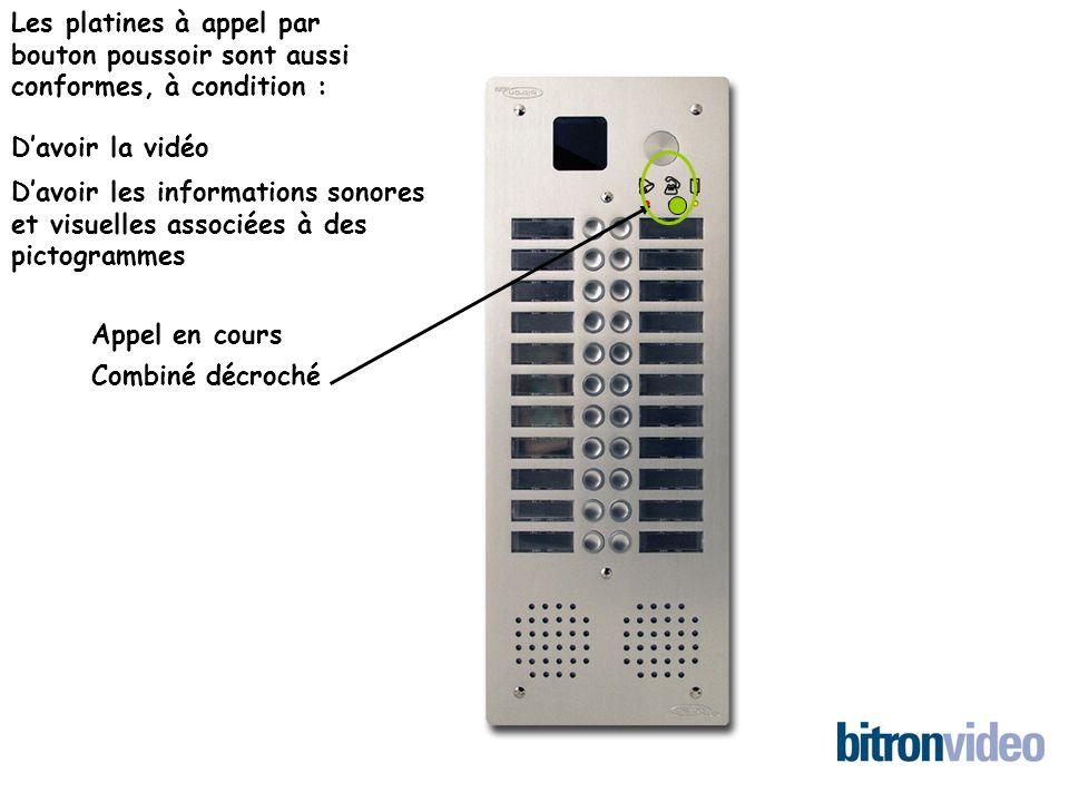 Les platines à appel par bouton poussoir sont aussi conformes, à condition : Davoir la vidéo Davoir les informations sonores et visuelles associées à des pictogrammes Appel en cours Combiné décroché