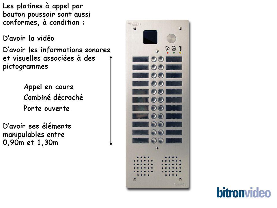 Les platines à appel par bouton poussoir sont aussi conformes, à condition : Davoir la vidéo Davoir les informations sonores et visuelles associées à des pictogrammes Appel en cours Combiné décroché Porte ouverte Davoir ses éléments manipulables entre 0,90m et 1,30m