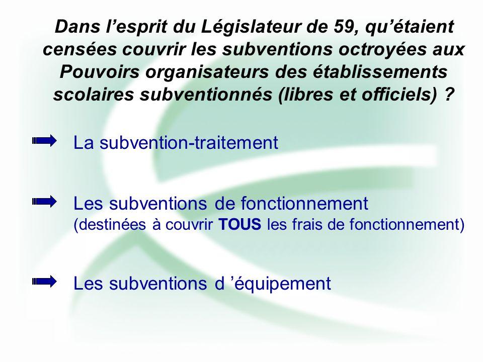 Dans lesprit du Législateur de 59, quétaient censées couvrir les subventions octroyées aux Pouvoirs organisateurs des établissements scolaires subventionnés (libres et officiels) .