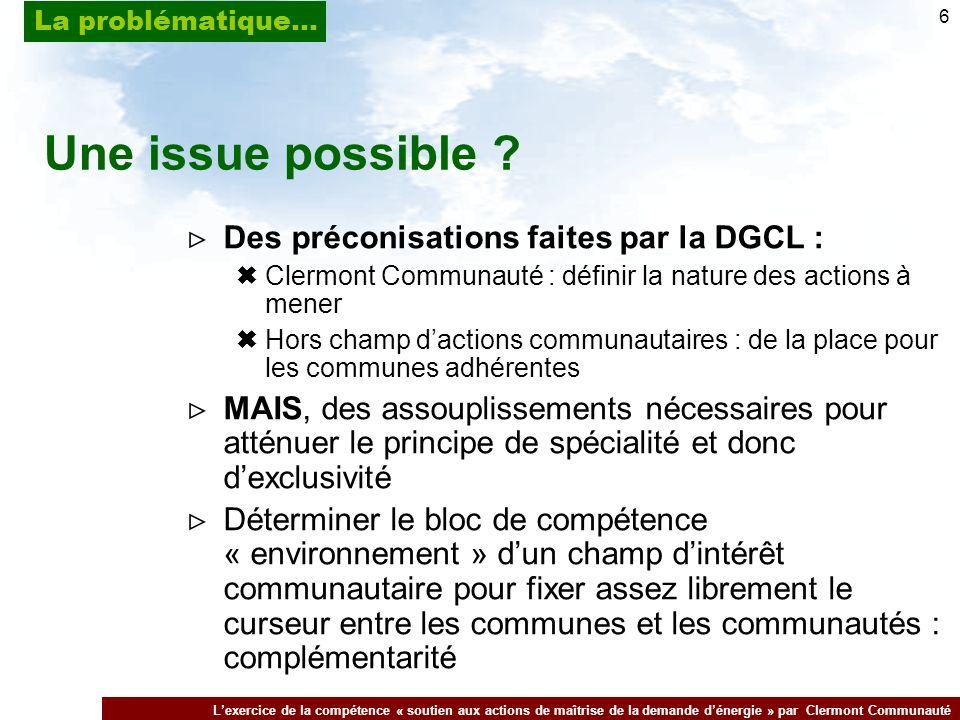 Lexercice de la compétence « soutien aux actions de maîtrise de la demande dénergie » par Clermont Communauté La problématique… 6 Une issue possible .