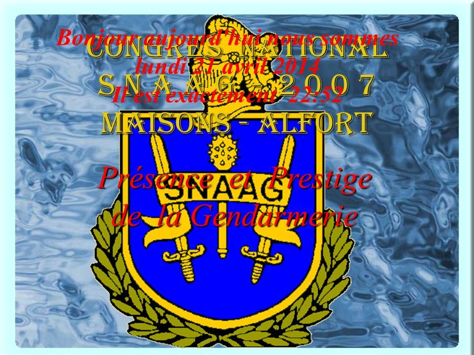 CONGRES national S N A A G - 2 0 0 7 maisons - alfort Présence et Prestige de la Gendarmerie Bonjour aujourd hui nous sommes lundi 21 avril 2014 Il est exactement 22:54