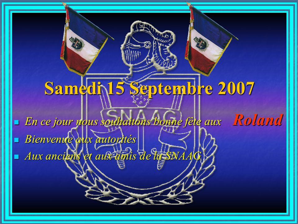 Samedi 15 Septembre 2007 En ce jour nous souhaitons bonne fête aux Roland En ce jour nous souhaitons bonne fête aux Roland Bienvenue aux autorités Bienvenue aux autorités Aux anciens et aux amis de la SNAAG Aux anciens et aux amis de la SNAAG