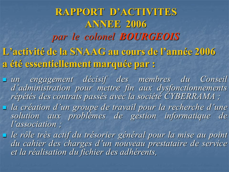 RAPPORT DACTIVITES ANNEE 2006 par le colonel BOURGEOIS Lactivité de la SNAAG au cours de lannée 2006 a été essentiellement marquée par : un engagement décisif des membres du Conseil dadministration pour mettre fin aux dysfonctionnements répétés des contrats passés avec la société CYBERRAMA ; un engagement décisif des membres du Conseil dadministration pour mettre fin aux dysfonctionnements répétés des contrats passés avec la société CYBERRAMA ; la création dun groupe de travail pour la recherche dune solution aux problèmes de gestion informatique de lassociation ; la création dun groupe de travail pour la recherche dune solution aux problèmes de gestion informatique de lassociation ; le rôle très actif du trésorier général pour la mise au point du cahier des charges dun nouveau prestataire de service et la réalisation du fichier des adhérents, le rôle très actif du trésorier général pour la mise au point du cahier des charges dun nouveau prestataire de service et la réalisation du fichier des adhérents,