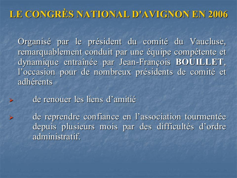 LE CONGRÈS NATIONAL D AVIGNON EN 2006 Organisé par le président du comité du Vaucluse, remarquablement conduit par une équipe compétente et dynamique entraînée par Jean-François BOUILLET, loccasion pour de nombreux présidents de comité et adhérents Organisé par le président du comité du Vaucluse, remarquablement conduit par une équipe compétente et dynamique entraînée par Jean-François BOUILLET, loccasion pour de nombreux présidents de comité et adhérents de renouer les liens damitié de renouer les liens damitié de reprendre confiance en lassociation tourmentée depuis plusieurs mois par des difficultés dordre administratif.