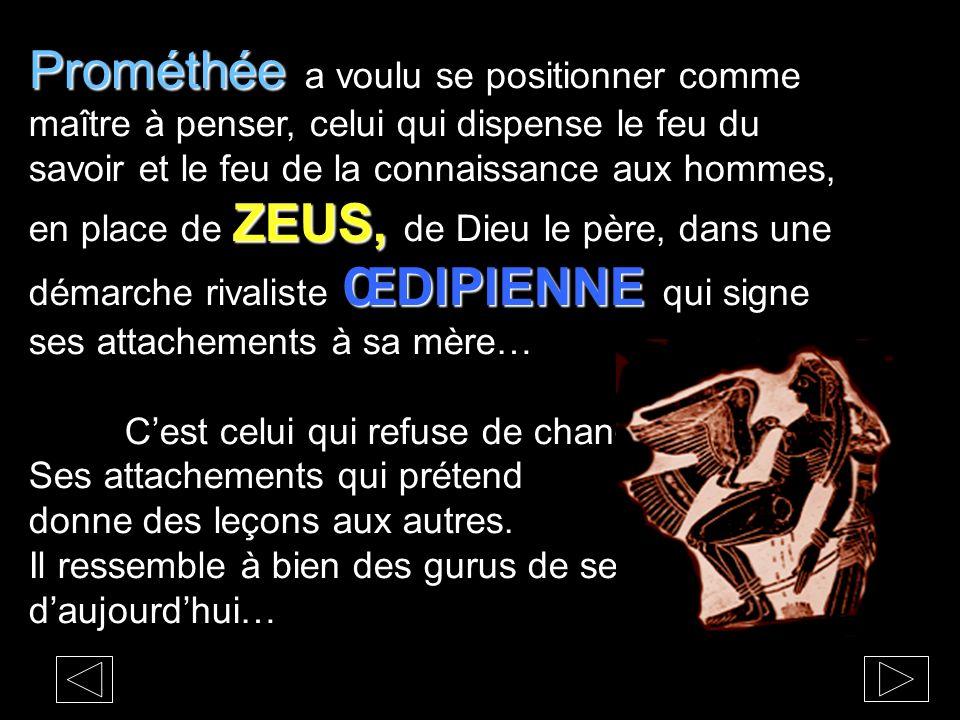 Prométhée ZEUS, ŒDIPIENNE Prométhée a voulu se positionner comme maître à penser, celui qui dispense le feu du savoir et le feu de la connaissance aux