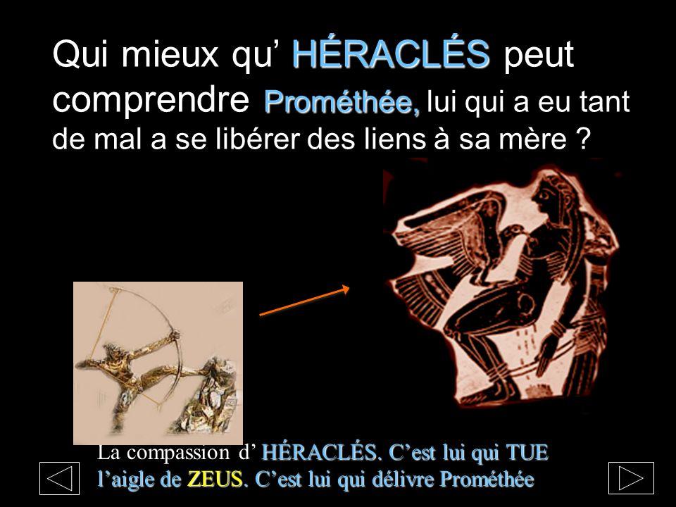 HÉRACLÉS Prométhée, Qui mieux qu HÉRACLÉS peut comprendre Prométhée, lui qui a eu tant de mal a se libérer des liens à sa mère ? HÉRACLÉS. Cest lui qu