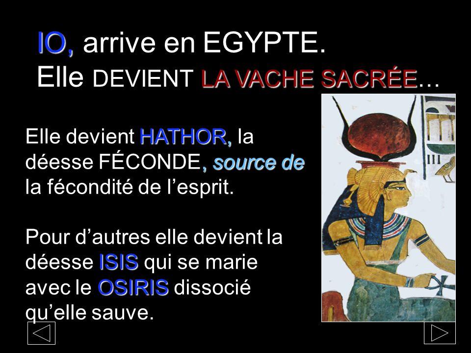 IO, IO, arrive en EGYPTE. LA VACHE SACRÉE Elle DEVIENT LA VACHE SACRÉE… HATHOR,, source de Elle devient HATHOR, la déesse FÉCONDE, source de la fécond
