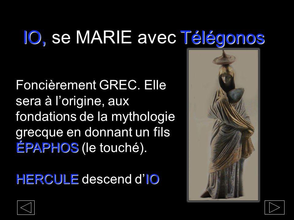 IO,Télégonos IO, se MARIE avec Télégonos ÉPAPHOS Foncièrement GREC. Elle sera à lorigine, aux fondations de la mythologie grecque en donnant un fils É