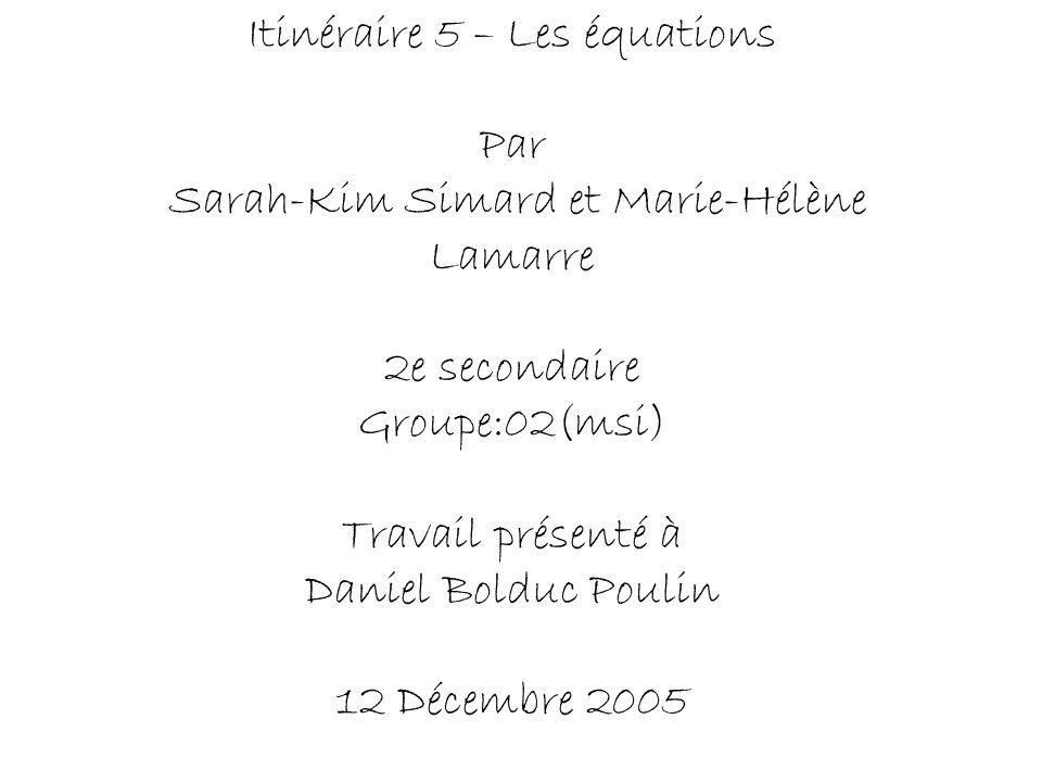 Itinéraire 5 – Les équations Par Sarah-Kim Simard et Marie-Hélène Lamarre 2e secondaire Groupe:02(msi) Travail présenté à Daniel Bolduc Poulin 12 Déce