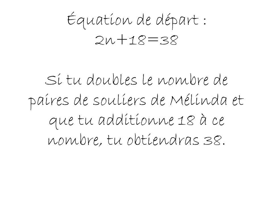 1- Inconnue: nombre de paires de souliers de Mélinda: n 2- Poser léquation: 2n+18=38 3- Résoudre léquation: 2n+18=38 2n+18-18=38-18 2n=20 2 2 n=10