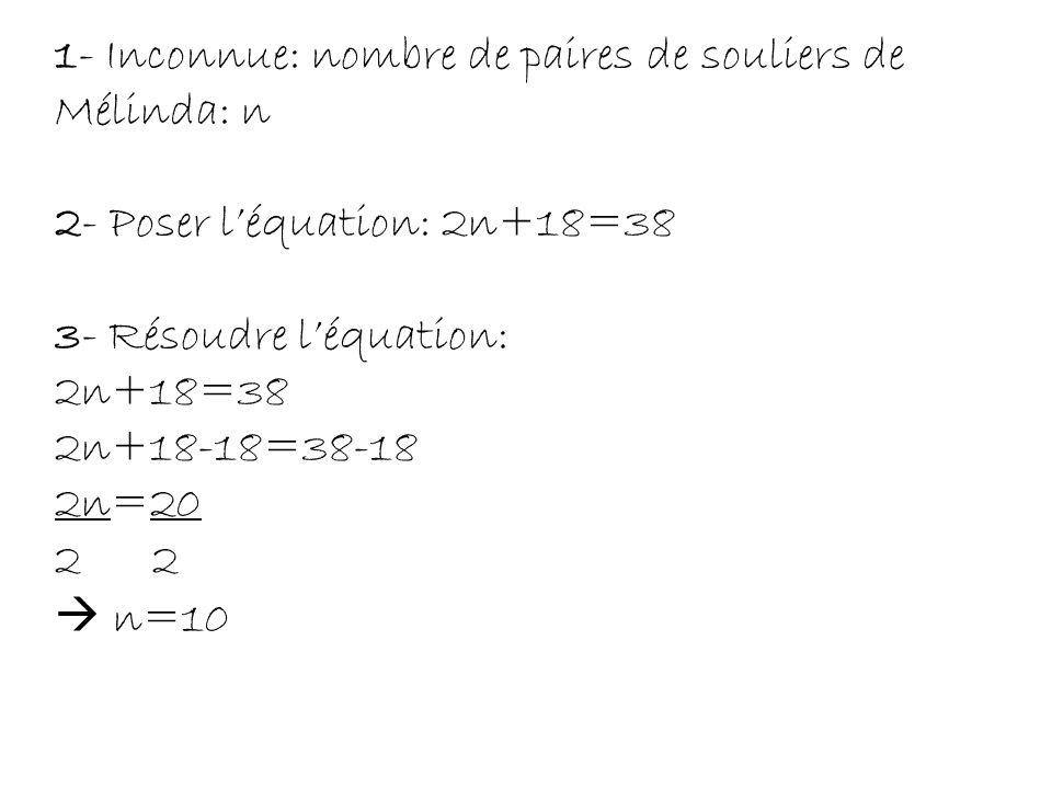 4- Réponse: Mélinda possède 10 paires de souliers. 5- Vérification: 2(10)+18=38 20+18=38 38=38(ok)