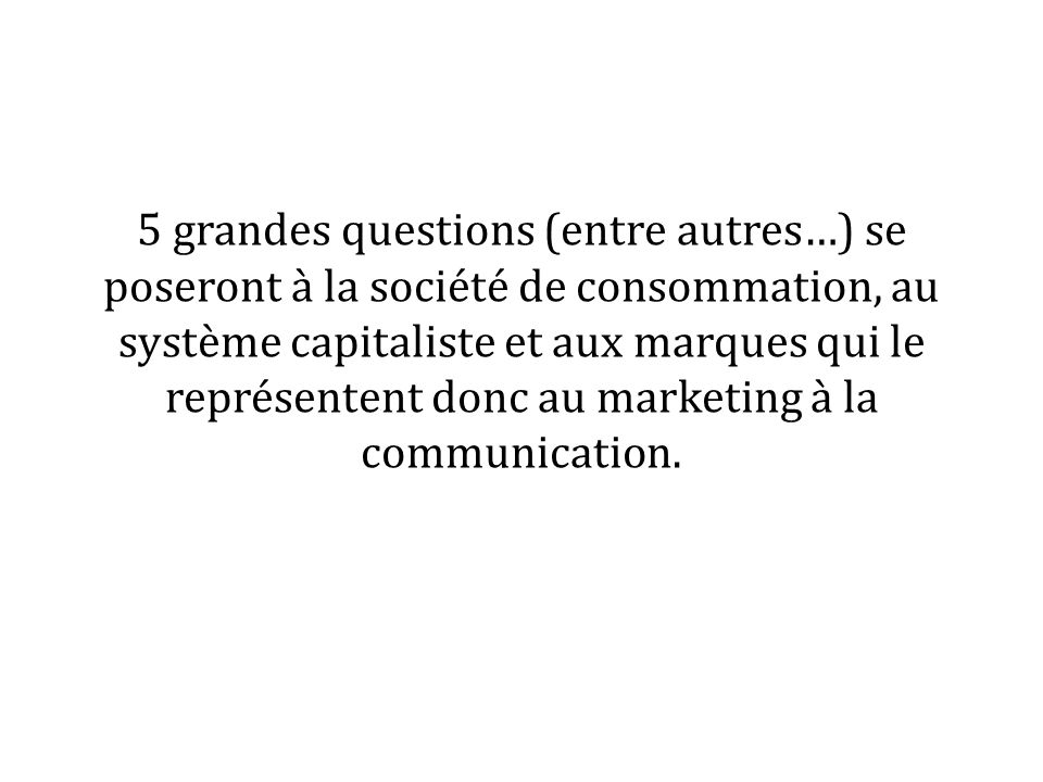 5 grandes questions (entre autres…) se poseront à la société de consommation, au système capitaliste et aux marques qui le représentent donc au marketing à la communication.