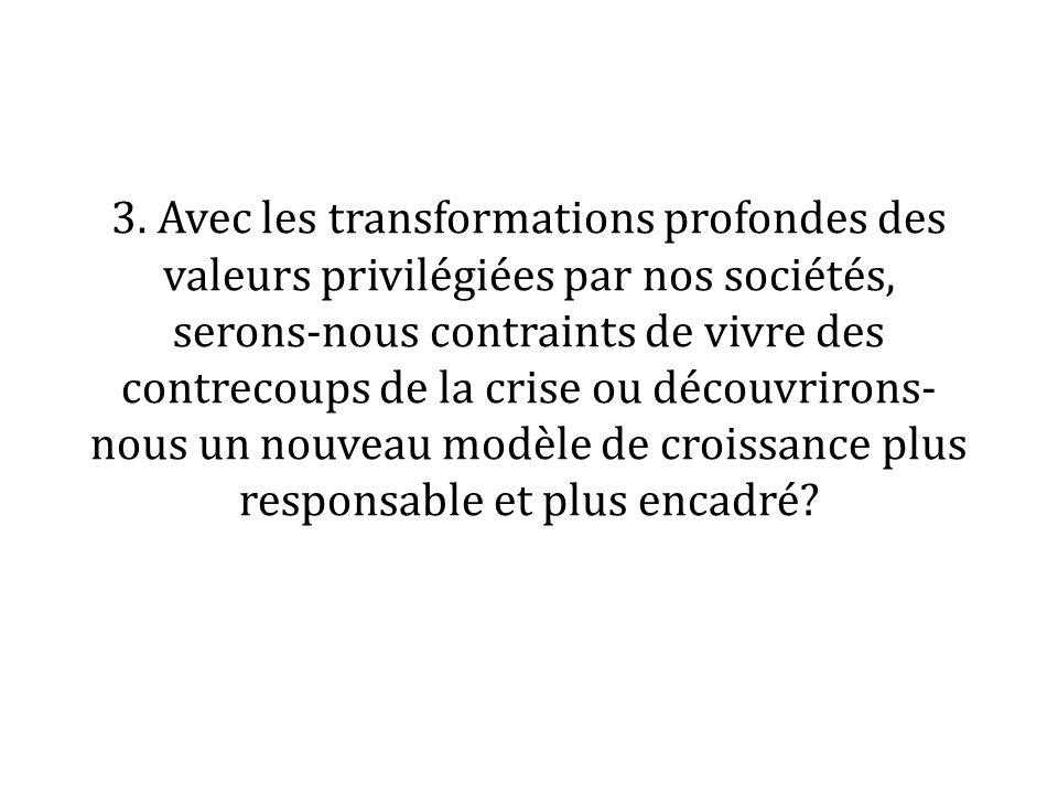 3. Avec les transformations profondes des valeurs privilégiées par nos sociétés, serons-nous contraints de vivre des contrecoups de la crise ou découv