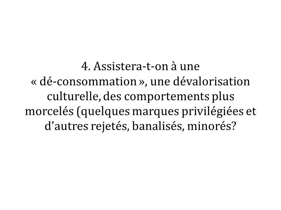4. Assistera-t-on à une « dé-consommation », une dévalorisation culturelle, des comportements plus morcelés (quelques marques privilégiées et dautres
