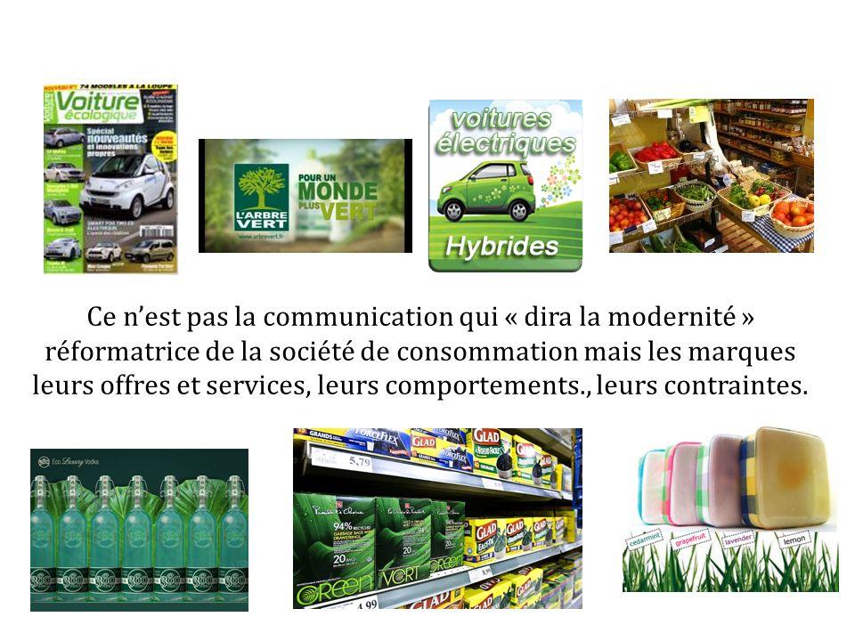 Ce nest pas la communication qui « dira la modernité » réformatrice de la société de consommation mais les marques leurs offres et services, leurs comportements., leurs contraintes.