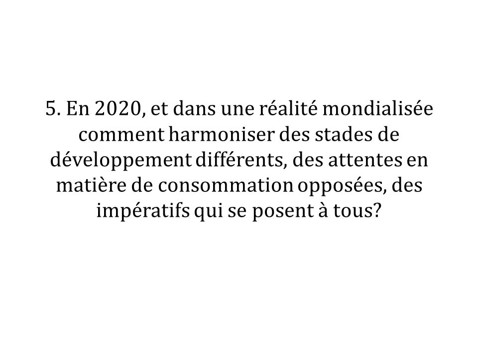 5. En 2020, et dans une réalité mondialisée comment harmoniser des stades de développement différents, des attentes en matière de consommation opposée