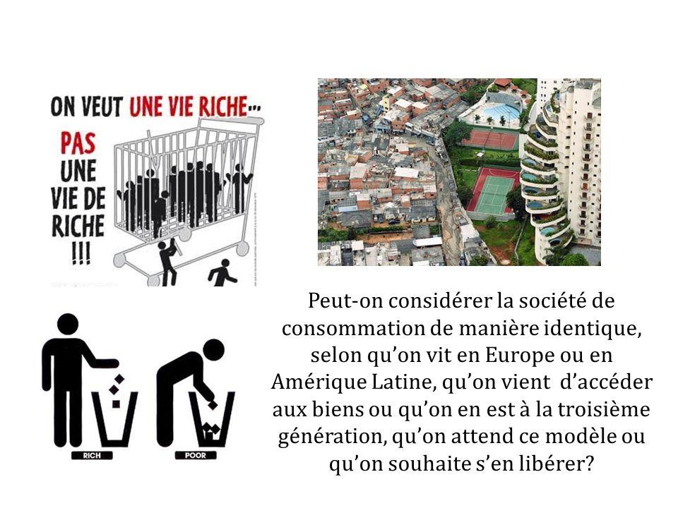 Peut-on considérer la société de consommation de manière identique, selon quon vit en Europe ou en Amérique Latine, quon vient daccéder aux biens ou q