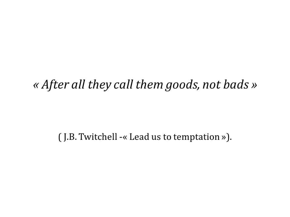 « After all they call them goods, not bads » ( J.B. Twitchell -« Lead us to temptation »).