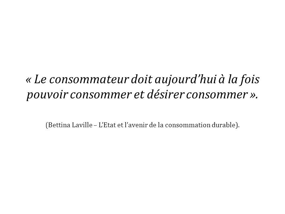 « Le consommateur doit aujourdhui à la fois pouvoir consommer et désirer consommer ». (Bettina Laville – LEtat et lavenir de la consommation durable).