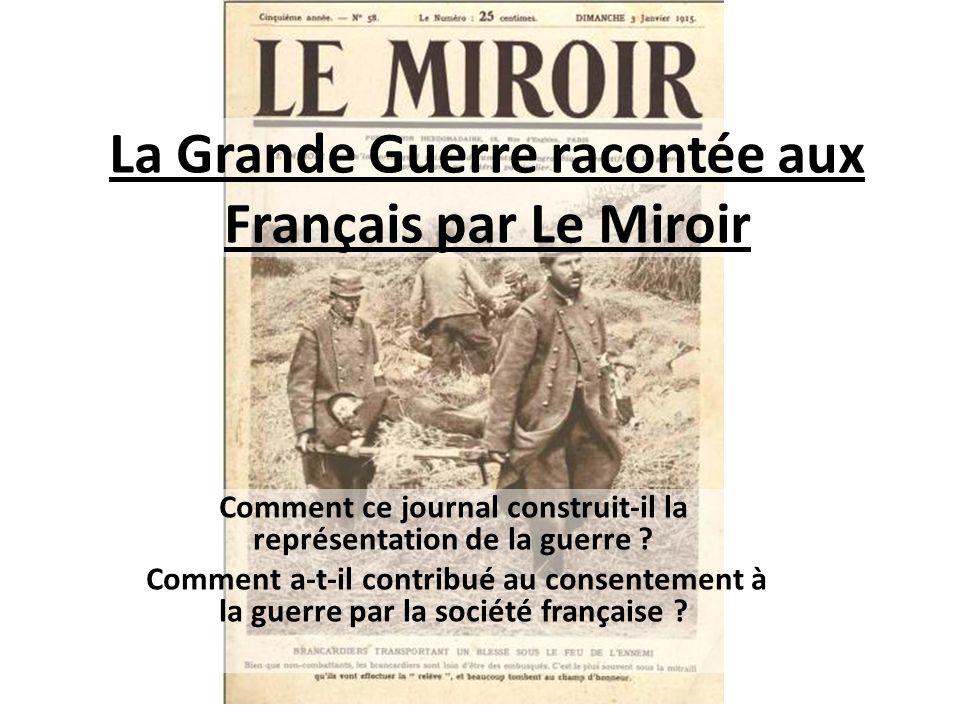 La Grande Guerre racontée aux Français par Le Miroir Comment ce journal construit-il la représentation de la guerre ? Comment a-t-il contribué au cons