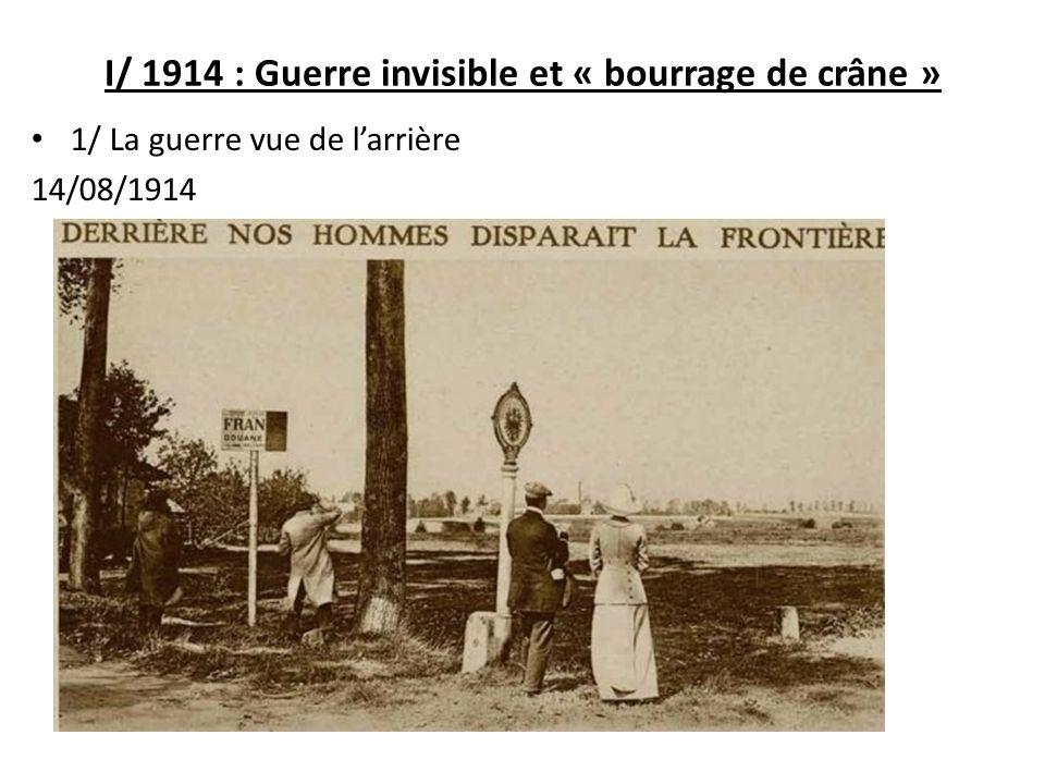 I/ 1914 : Guerre invisible et « bourrage de crâne » 1/ La guerre vue de larrière 14/08/1914