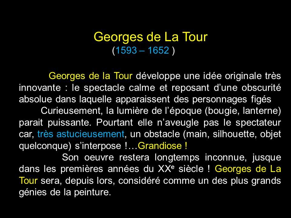 Georges de la Tour développe une idée originale très innovante : le spectacle calme et reposant dune obscurité absolue dans laquelle apparaissent des personnages figés Curieusement, la lumière de lépoque (bougie, lanterne) parait puissante.