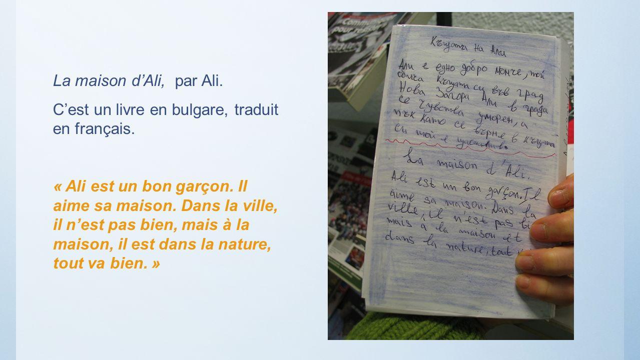 La maison dAli, par Ali. Cest un livre en bulgare, traduit en français. « Ali est un bon garçon. Il aime sa maison. Dans la ville, il nest pas bien, m