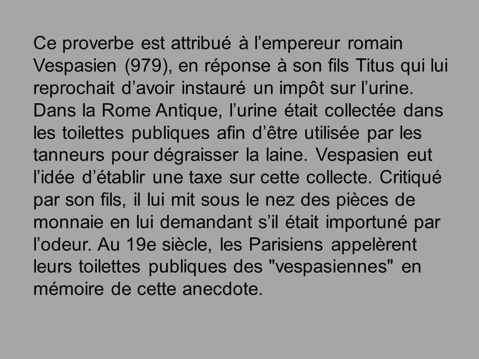Ce proverbe est attribué à lempereur romain Vespasien (979), en réponse à son fils Titus qui lui reprochait davoir instauré un impôt sur lurine. Dans