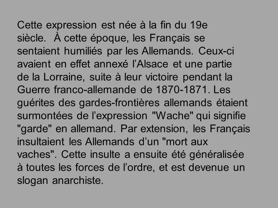 Cette expression est née à la fin du 19e siècle. À cette époque, les Français se sentaient humiliés par les Allemands. Ceux-ci avaient en effet annexé