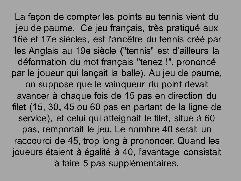 La façon de compter les points au tennis vient du jeu de paume. Ce jeu français, très pratiqué aux 16e et 17e siècles, est lancêtre du tennis créé par