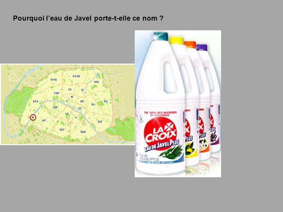 Leau de Javel tire son nom du village de Javel où elle fut fabriquée pour la première fois.