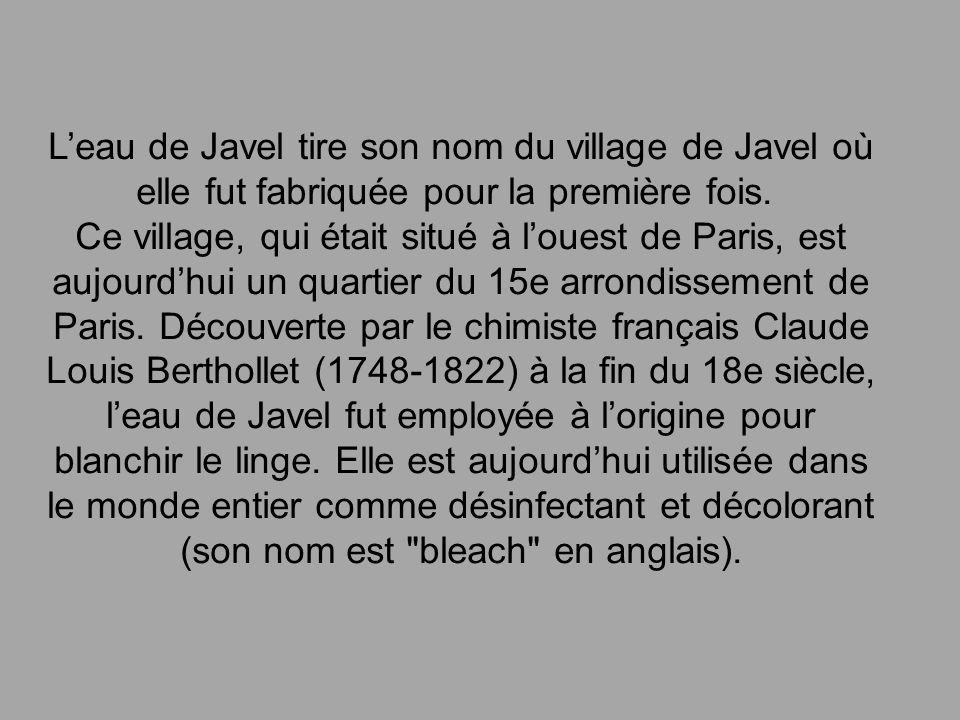 Leau de Javel tire son nom du village de Javel où elle fut fabriquée pour la première fois. Ce village, qui était situé à louest de Paris, est aujourd