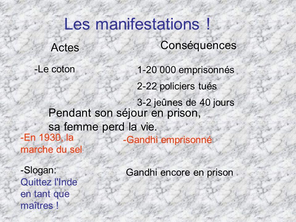Les manifestations ! -Le coton Actes Conséquences 1-20 000 emprisonnés 2-22 policiers tués 3-2 jeûnes de 40 jours -En 1930, la marche du sel -Gandhi e