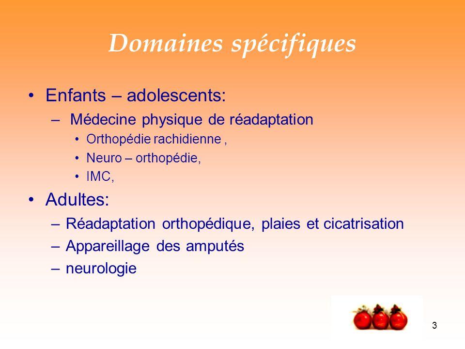 3 Domaines spécifiques Enfants – adolescents: – Médecine physique de réadaptation Orthopédie rachidienne, Neuro – orthopédie, IMC, Adultes: –Réadaptation orthopédique, plaies et cicatrisation –Appareillage des amputés –neurologie