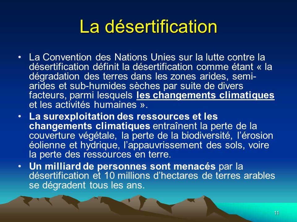 11 La désertification La Convention des Nations Unies sur la lutte contre la désertification définit la désertification comme étant « la dégradation d