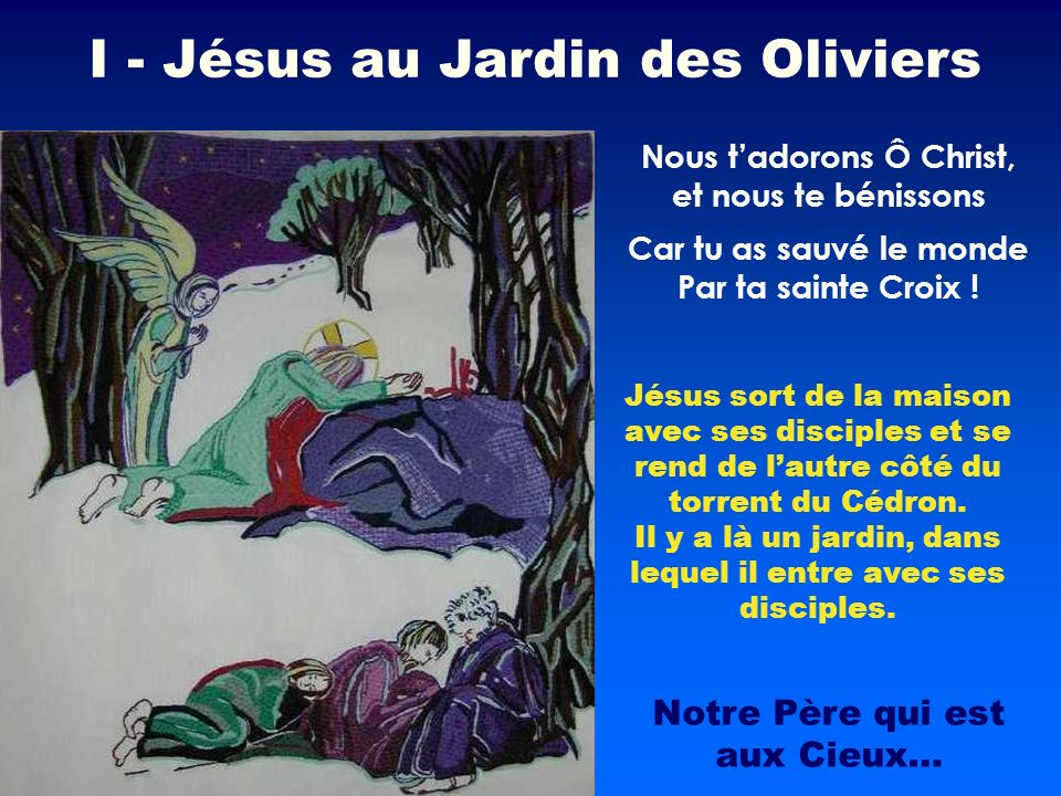 Jésus sort de la maison avec ses disciples et se rend de lautre côté du torrent du Cédron. Il y a là un jardin, dans lequel il entre avec ses disciple