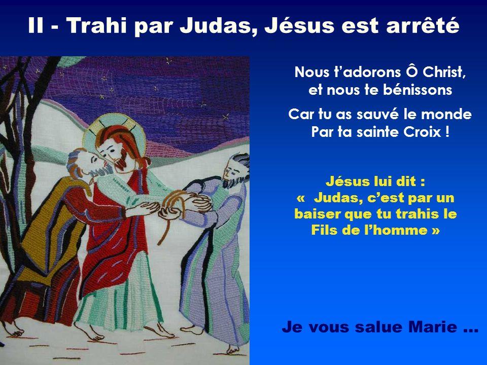 Jésus lui dit : « Judas, cest par un baiser que tu trahis le Fils de lhomme » Nous tadorons Ô Christ, et nous te bénissons II - Trahi par Judas, Jésus