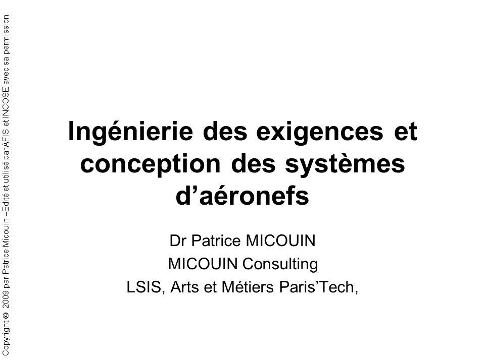 Copyright 2009 par Patrice Micouin –Edité et utilisé par AFIS et INCOSE avec sa permission Ingénierie des exigences et conception des systèmes daéronefs Dr Patrice MICOUIN MICOUIN Consulting LSIS, Arts et Métiers ParisTech,