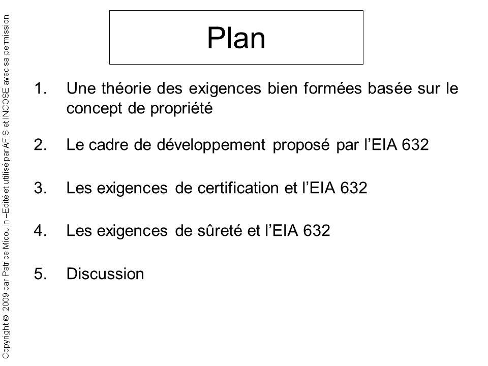 Copyright 2009 par Patrice Micouin –Edité et utilisé par AFIS et INCOSE avec sa permission Plan 1.Une théorie des exigences bien formées basée sur le concept de propriété 2.Le cadre de développement proposé par lEIA 632 3.Les exigences de certification et lEIA 632 4.Les exigences de sûreté et lEIA 632 5.Discussion