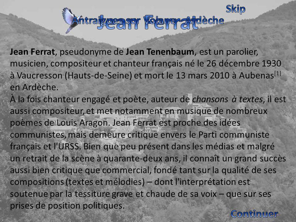 Jean Ferrat, pseudonyme de Jean Tenenbaum, est un parolier, musicien, compositeur et chanteur français né le 26 décembre 1930 à Vaucresson (Hauts-de-Seine) et mort le 13 mars 2010 à Aubenas [1] en Ardèche.