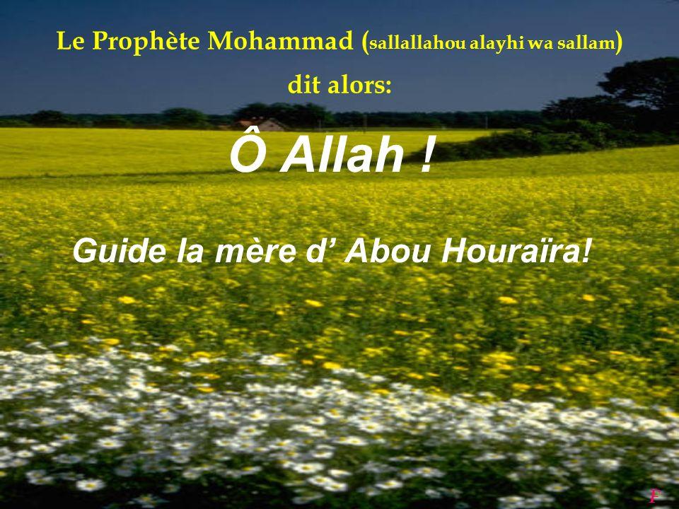 Devenu musulman, Abou Houraïra ( radia Allahou anhou ) est très peiné par l'attitude de sa mère. N'étant pas musulmane, elle lui dit souvent du mal au