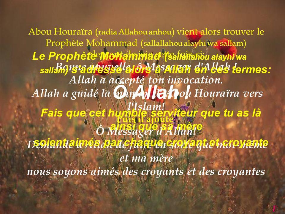 Abou Houraïra ( radia Allahou anhou ) s'empresse alors d'aller chez sa mère pour lui annoncer la bonne nouvelle de l'invocation du Prophète Mohammad (