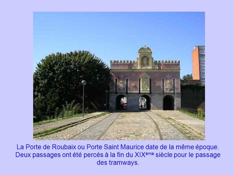 La Porte de Roubaix ou Porte Saint Maurice date de la même époque. Deux passages ont été percés à la fin du XIX ème siècle pour le passage des tramway