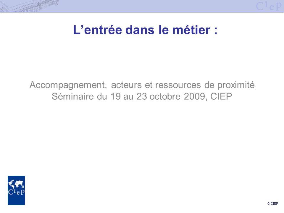 © CIEP Lentrée dans le métier : Accompagnement, acteurs et ressources de proximité Séminaire du 19 au 23 octobre 2009, CIEP
