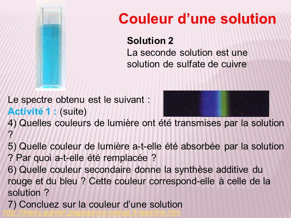 Activité 1 : (suite) 4) Les couleurs bleu et le vert ont été transmises par la solution 5) La partie rouge du spectre a été absorbée et donc remplacée par une bande noire ou bande dabsorption.