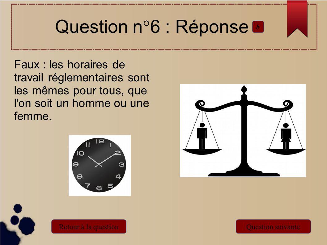 Faux : les horaires de travail réglementaires sont les mêmes pour tous, que l'on soit un homme ou une femme. Question n°6 : Réponse b Retour à la ques
