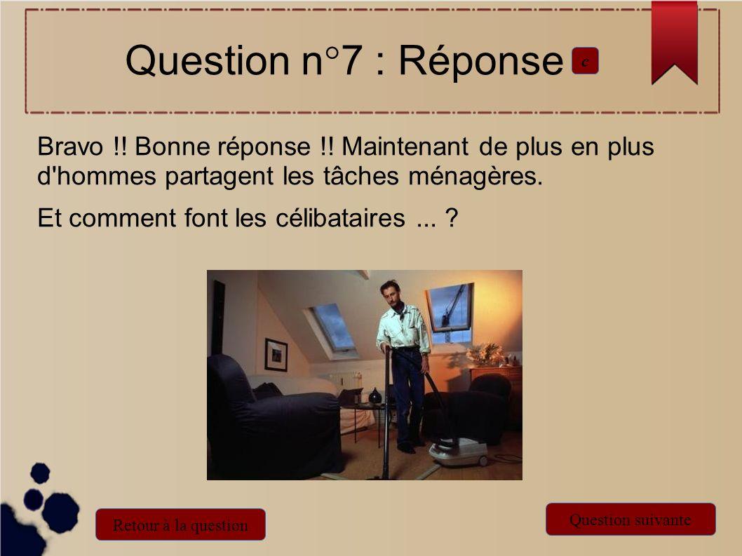 Bravo !! Bonne réponse !! Maintenant de plus en plus d'hommes partagent les tâches ménagères. Et comment font les célibataires... ? Question n°7 : Rép