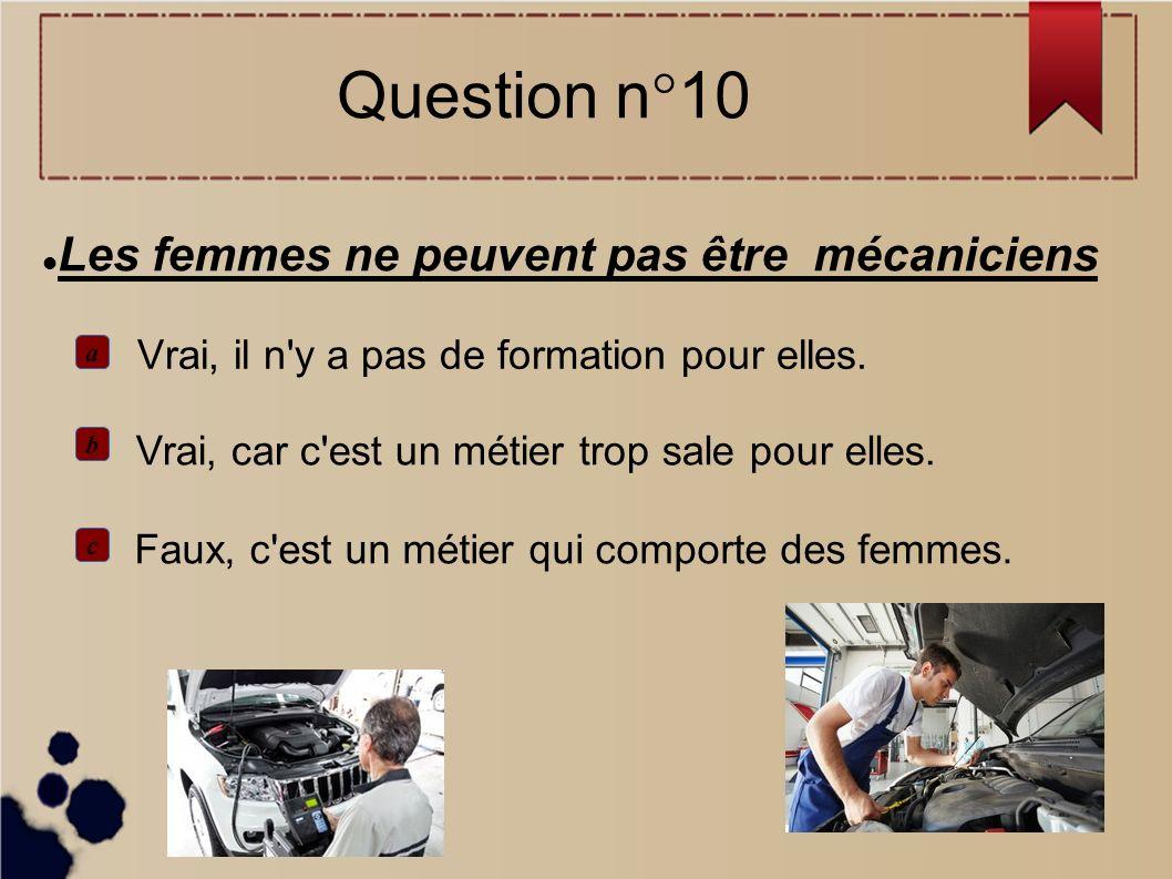 Les femmes ne peuvent pas être mécaniciens Vrai, il n'y a pas de formation pour elles. Faux, c'est un métier qui comporte des femmes. Vrai, car c'est